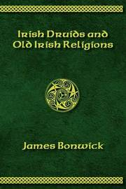 Irisih Druids and Old Irish Religions (Revised Edition) by James Bonwick