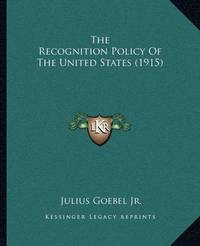 The Recognition Policy of the United States (1915) by Julius Goebel, JR.