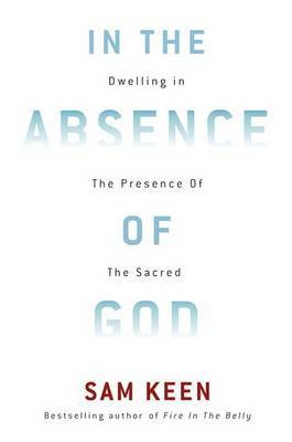 In the Absence of God: Dwelling in the Presence of the Sacred by Sam Keen image