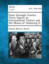 Peace Through Justice Three Papers on International Justice and the Means of Attaining It by James Brown Scott