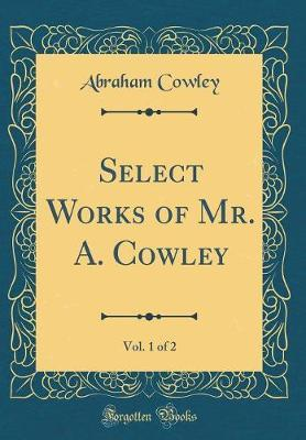 Select Works of Mr. A. Cowley, Vol. 1 of 2 (Classic Reprint) by Abraham Cowley