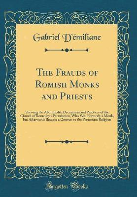 The Frauds of Romish Monks and Priests by Gabriel D'Emiliane