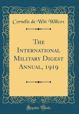 The International Military Digest Annual, 1919 (Classic Reprint) by Cornelis de Witt Willcox