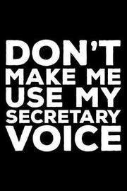 Don't Make Me Use My Secretary Voice by Creative Juices Publishing