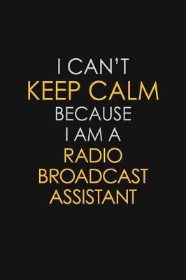 I Can't Keep Calm Because I Am A Radio Broadcast Assistant by Blue Stone Publishers