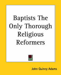 Baptists The Only Thorough Religious Reformers by John Quincy Adams