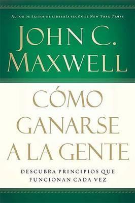 Como Ganarse a la Gente: Descubra Los Principios Que Siempre Funcionan Con Las Personas by John C. Maxwell image