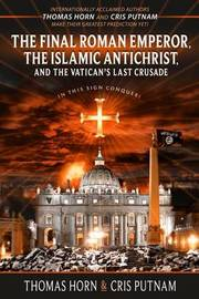 The Final Roman Emperor, the Islamic Antichrist, and the Vatican's Last Crusade by Thomas Horn