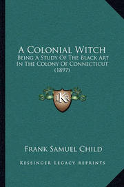 A Colonial Witch a Colonial Witch: Being a Study of the Black Art in the Colony of Connecticut Being a Study of the Black Art in the Colony of Connecticut (1897) (1897) by Frank Samuel Child