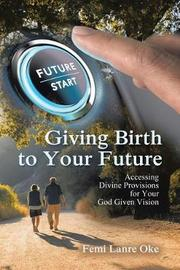 Giving Birth to Your Future by Femi Lanre-Oke