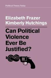 Can Political Violence Ever Be Justified? by Elizabeth Frazer