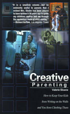Creative Parenting: How to Keep Your Kids from Writing on the Walls and You from Climbing Them by Valerie Sloane