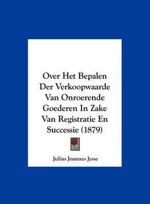 Over Het Bepalen Der Verkoopwaarde Van Onroerende Goederen in Zake Van Registratie En Successie (1879) by Julius Joannes Jesse