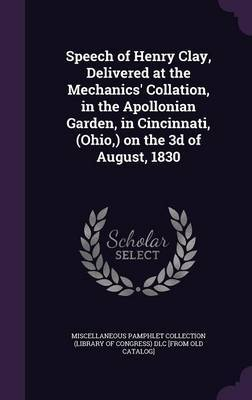 Speech of Henry Clay, Delivered at the Mechanics' Collation, in the Apollonian Garden, in Cincinnati, (Ohio, ) on the 3D of August, 1830