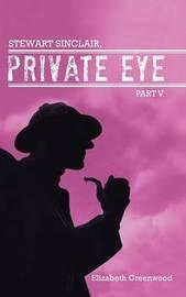 Stewart Sinclair, Private Eye: Part V by Elizabeth Greenwood
