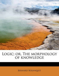 Logic; Or, the Morphology of Knowledge by Bernard Bosanquet