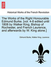 The Works of the Right Honourable Edmund Burke. [Vol. 4-8 Edited Until 1808 by Walker King, Bishop of Rochester, and French Laurence, and Afterwards by W. King Alone.] by Edmund Burke