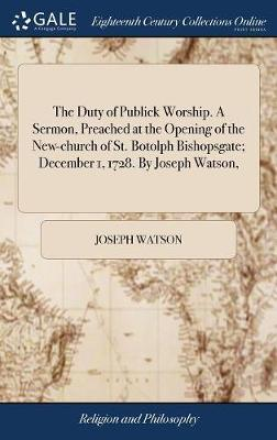The Duty of Publick Worship. a Sermon, Preached at the Opening of the New-Church of St. Botolph Bishopsgate; December 1, 1728. by Joseph Watson, by Joseph Watson image