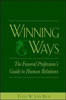 Winning Ways: The Funeral Profession's Guide to Human Relations by Todd Van Beck
