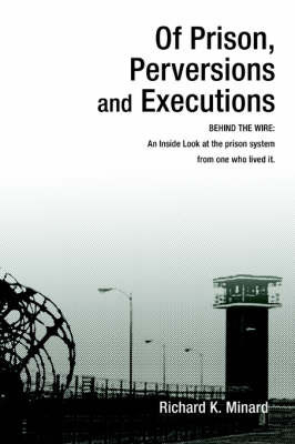 Of Prison, Perversions and Executions by richard k minard