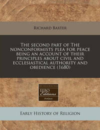 The Second Part of the Nonconformists Plea for Peace Being an Account of Their Principles about Civil and Ecclesiastical Authority and Obedience (1680) by Richard Baxter