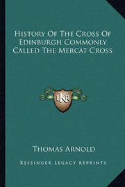 History of the Cross of Edinburgh Commonly Called the Mercat Cross by Thomas Arnold