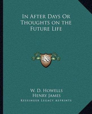 In After Days or Thoughts on the Future Life by W.D. Howells