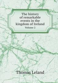 The History of Remarkable Events in the Kingdom of Ireland Volume 2 by Thomas Leland