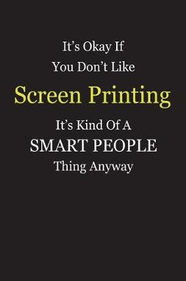 It's Okay If You Don't Like Screen Printing It's Kind Of A Smart People Thing Anyway by Unixx Publishing