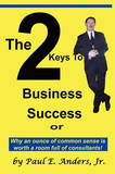 The 2 Keys to Business Success: Why an Ounce of Common Sense Is Worth a Room Full of Consultants by Paul E Anders Jr