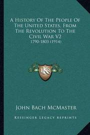 A History of the People of the United States, from the Revolution to the Civil War V2: 1790-1803 (1914) by John Bach McMaster