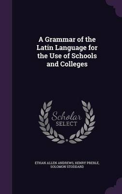 A Grammar of the Latin Language for the Use of Schools and Colleges by Ethan Allen Andrews image