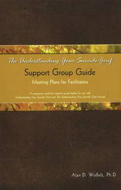 The Understanding Your Suicide Grief Support Group Guide by Alan D Wolfelt