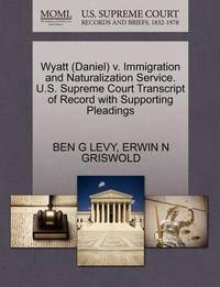 Wyatt (Daniel) V. Immigration and Naturalization Service. U.S. Supreme Court Transcript of Record with Supporting Pleadings by Ben G Levy