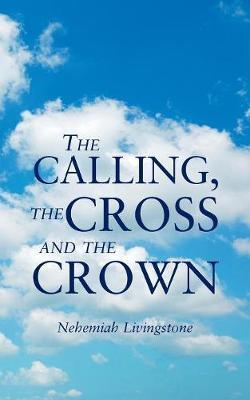 The Calling, the Cross and the Crown by Nehemiah Livingstone image