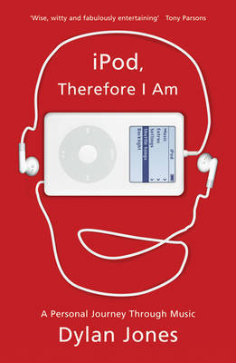 IPod, Therefore I am: A Personal Journey Through Music by Dylan Jones