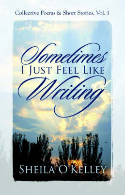 Sometimes, I Just Feel Like Writing by Sheila O'Kelley