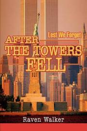 After the Towers Fell: Lest We Forget by Raven Walker