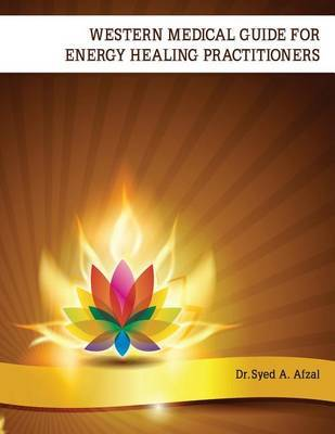 Western Medical Guide for Energy Healing Practitioners by Dr Syed a Afzal