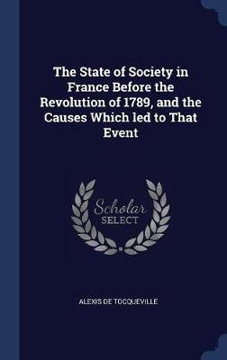 The State of Society in France Before the Revolution of 1789, and the Causes Which Led to That Event by Alexis De Tocqueville