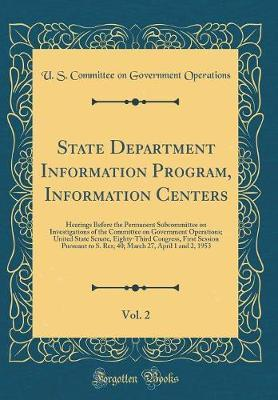 State Department Information Program, Information Centers, Vol. 2 by U S Committee on Governmen Operations