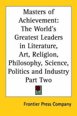 Masters of Achievement: The World's Greatest Leaders in Literature, Art, Religion, Philosophy, Science, Politics and Industry Part Two by Frontier Press Company