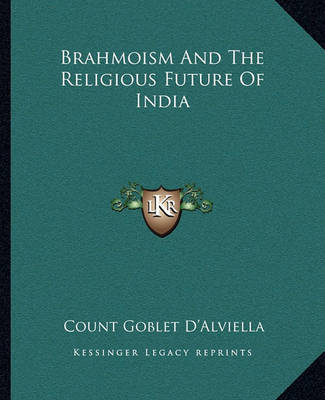 Brahmoism and the Religious Future of India by Count Goblet D'Alviella