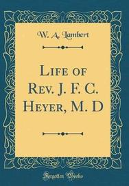 Life of REV. J. F. C. Heyer, M. D (Classic Reprint) by W A Lambert