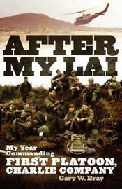 After My Lai: My Year Commanding First Platoon, Charlie Company by Gary W Bray