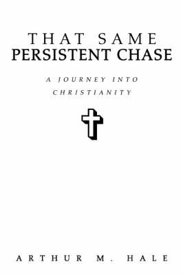 That Same Persistent Chase: A Journey Into Christianity by Arthur M Hale image