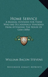 Home Service: A Manual Intended for Those Who Are Occasionally Hindered from Attending the House of God (1856) by William Bacon Stevens