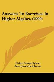Answers to Exercises in Higher Algebra (1900) by Fisher George Egbert