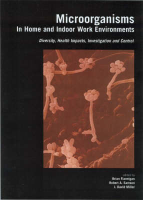 Microorganisms in Home and Indoor Work Environments: Diversity, Health Impacts, Investigation and Control by Brian Flannigan
