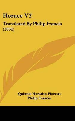 Horace V2: Translated by Philip Francis (1831) by Quintus Horatius Flaccus
